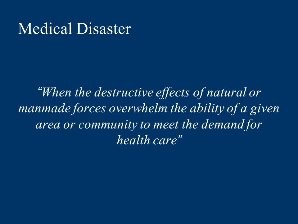 Medical Disaster When the destructive effects of natural or manmade forces overwhelm the ability of a given area or community to meet the demand for health care