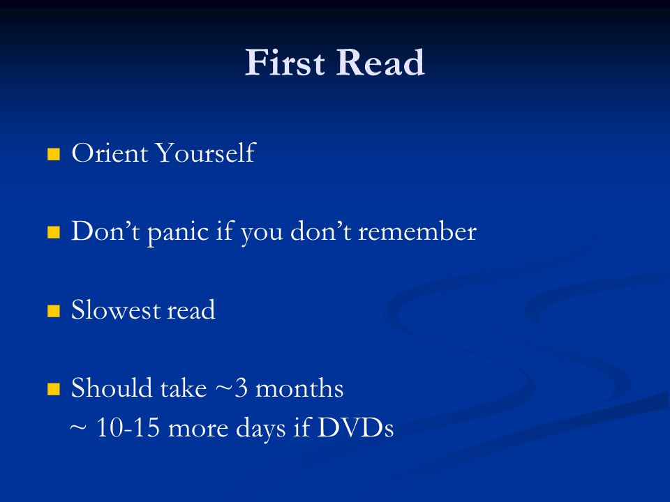 First Read Orient Yourself Dont panic if you dont remember Slowest read Should take ~3 months ~ 10-15 more days if DVDs
