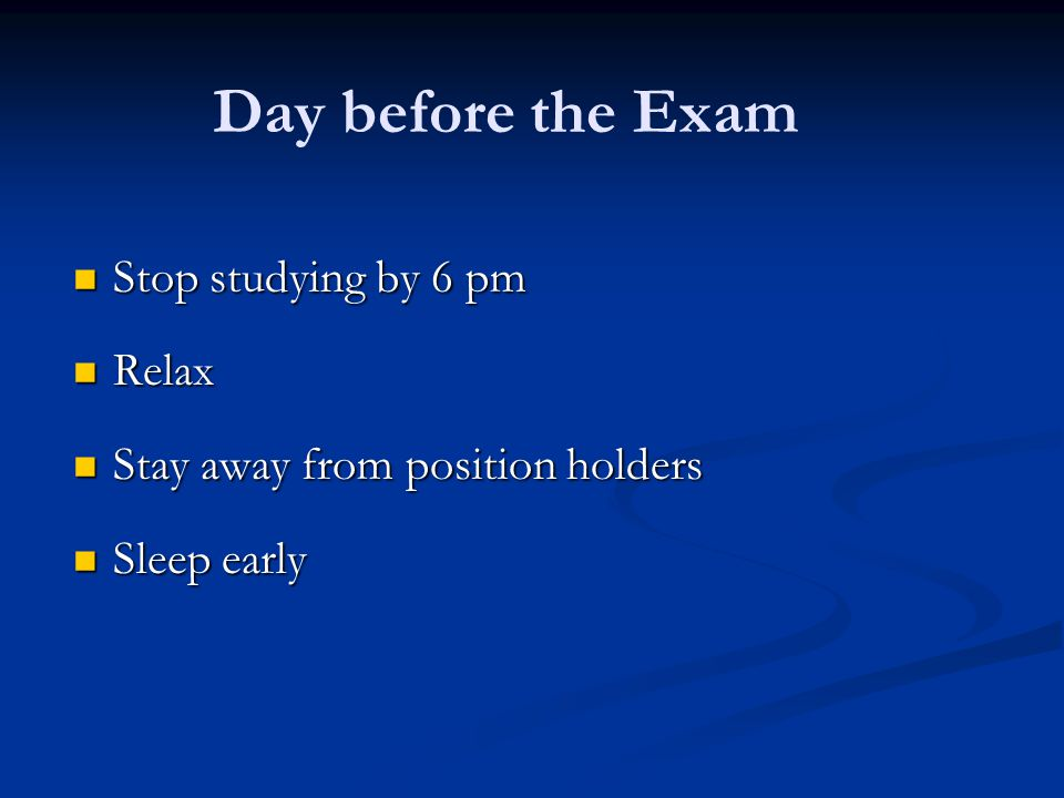 Day before the Exam Stop studying by 6 pm Stop studying by 6 pm Relax Relax Stay away from position holders Stay away from position holders Sleep earl