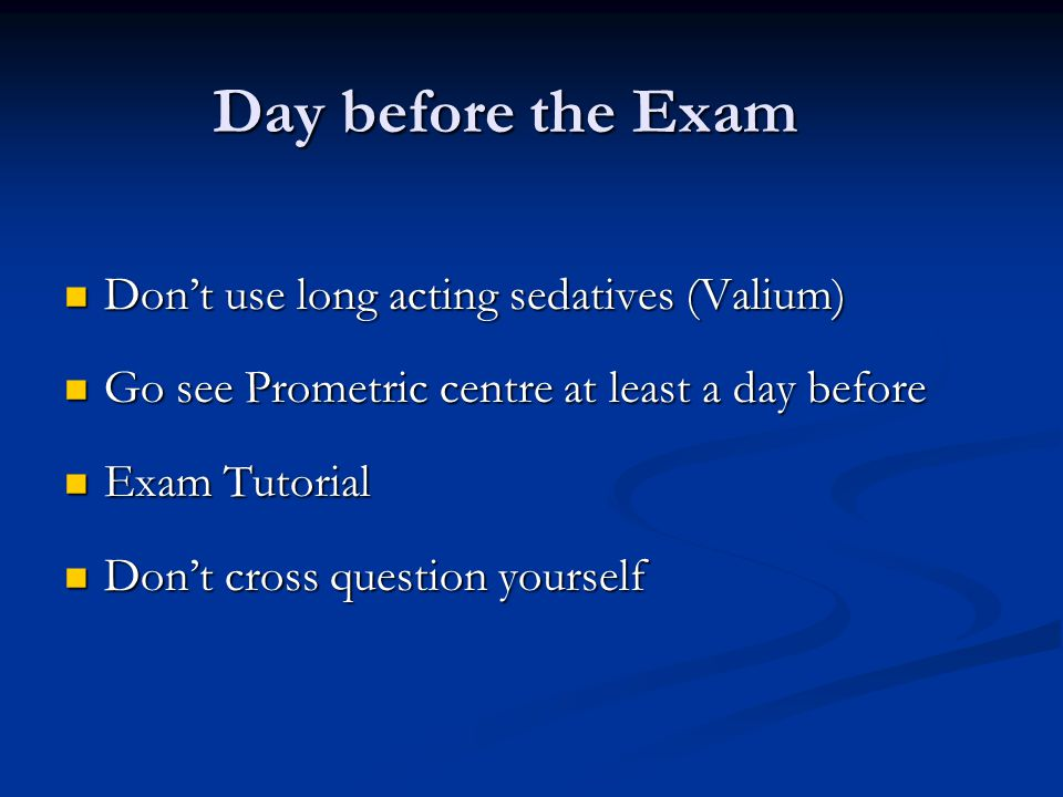 Day before the Exam Dont use long acting sedatives (Valium) Dont use long acting sedatives (Valium) Go see Prometric centre at least a day before Go s