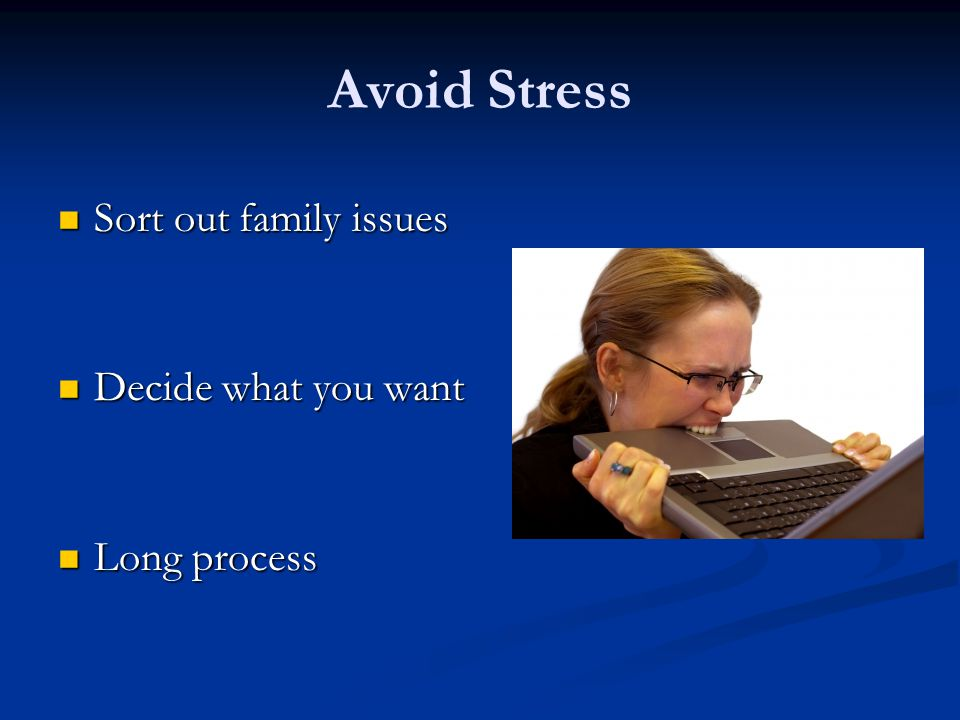 Avoid Stress Sort out family issues Sort out family issues Decide what you want Decide what you want Long process Long process