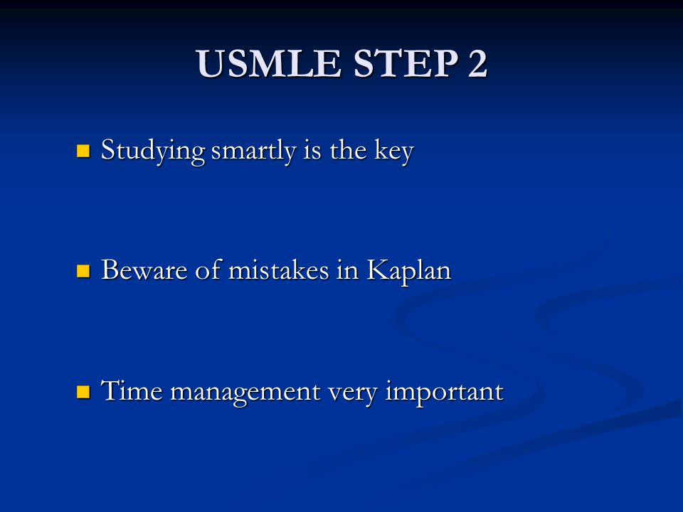 USMLE STEP 2 Studying smartly is the key Studying smartly is the key Beware of mistakes in Kaplan Beware of mistakes in Kaplan Time management very im