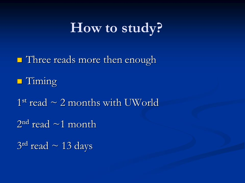 How to study? Three reads more then enough Three reads more then enough Timing Timing 1 st read ~ 2 months with UWorld 2 nd read ~1 month 3 rd read ~