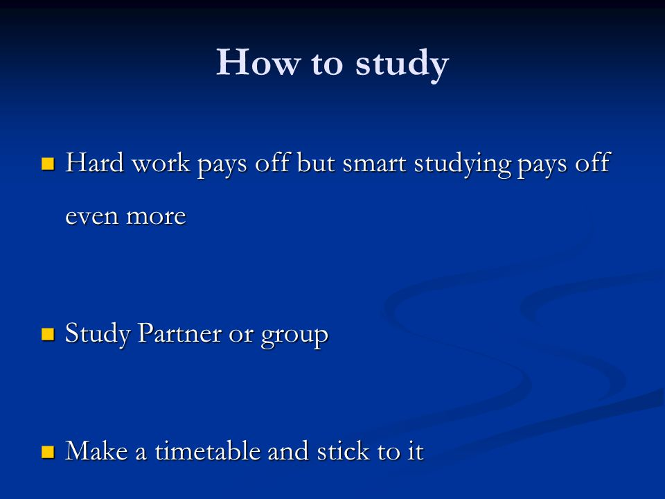 How to study Hard work pays off but smart studying pays off even more Hard work pays off but smart studying pays off even more Study Partner or group