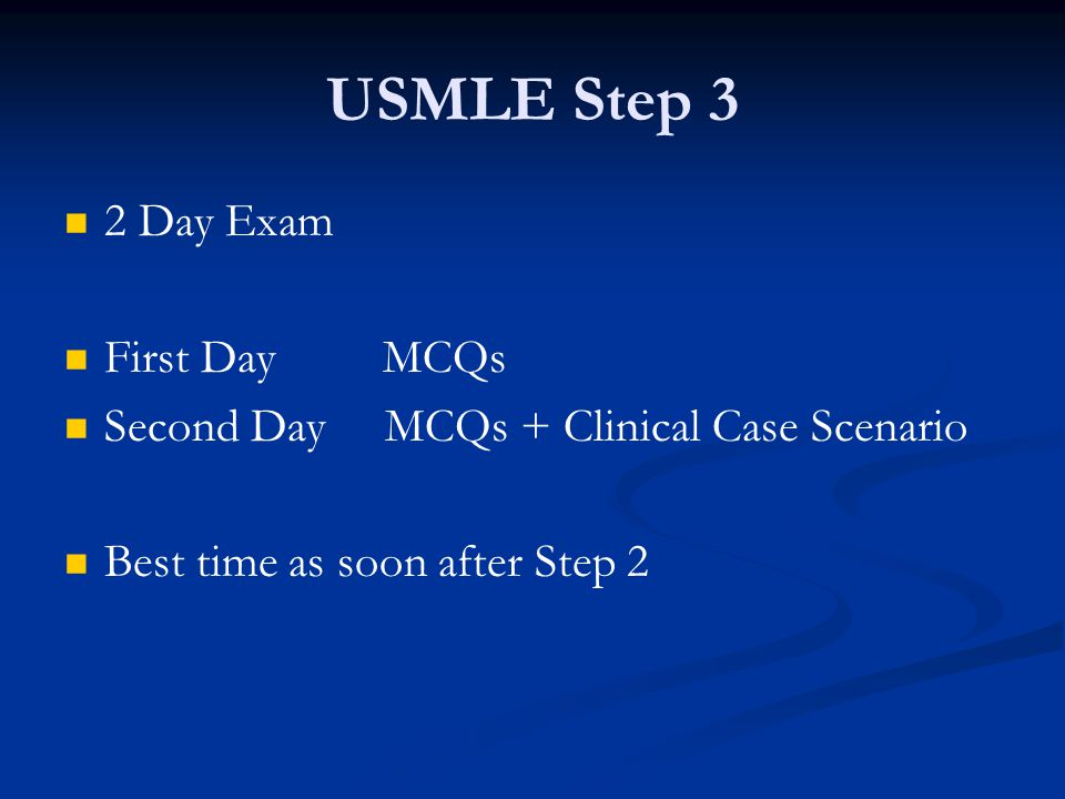 USMLE Step 3 2 Day Exam First Day MCQs Second Day MCQs + Clinical Case Scenario Best time as soon after Step 2