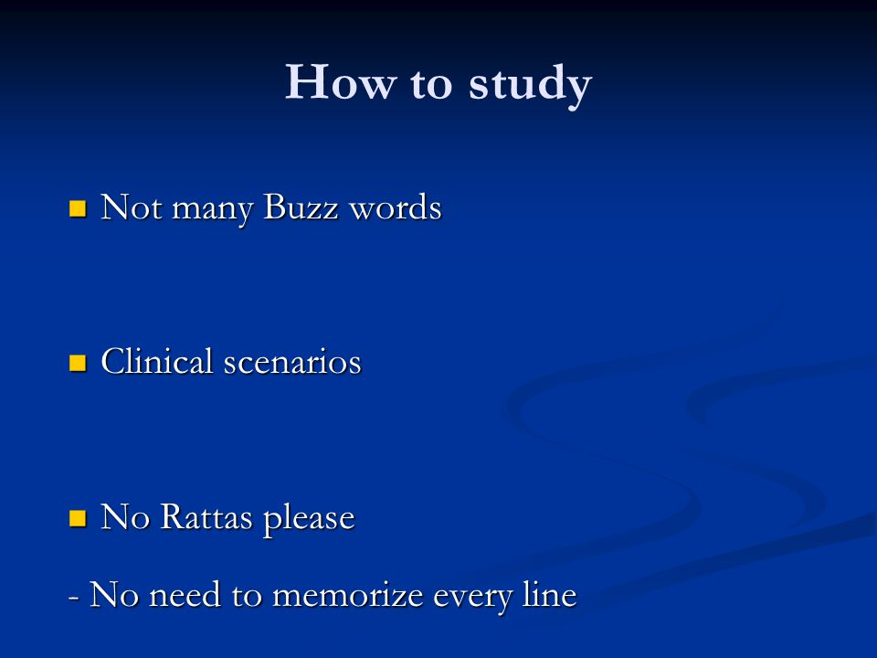 How to study Not many Buzz words Not many Buzz words Clinical scenarios Clinical scenarios No Rattas please No Rattas please - No need to memorize eve