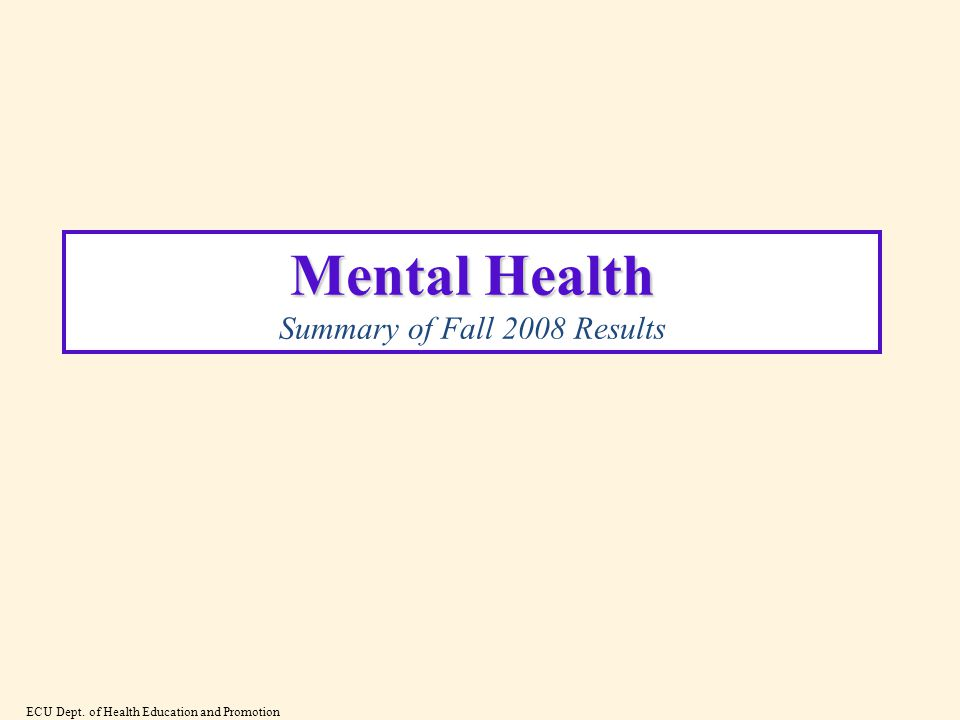 Mental Health Mental Health Summary of Fall 2008 Results ECU Dept. of Health Education and Promotion