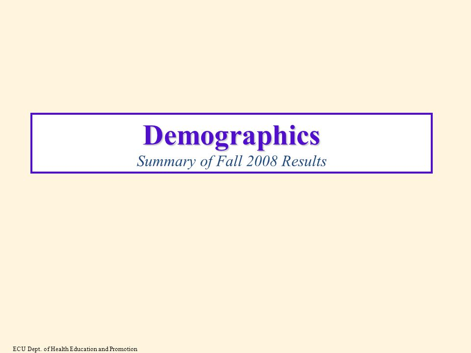 Demographics Demographics Summary of Fall 2008 Results ECU Dept. of Health Education and Promotion