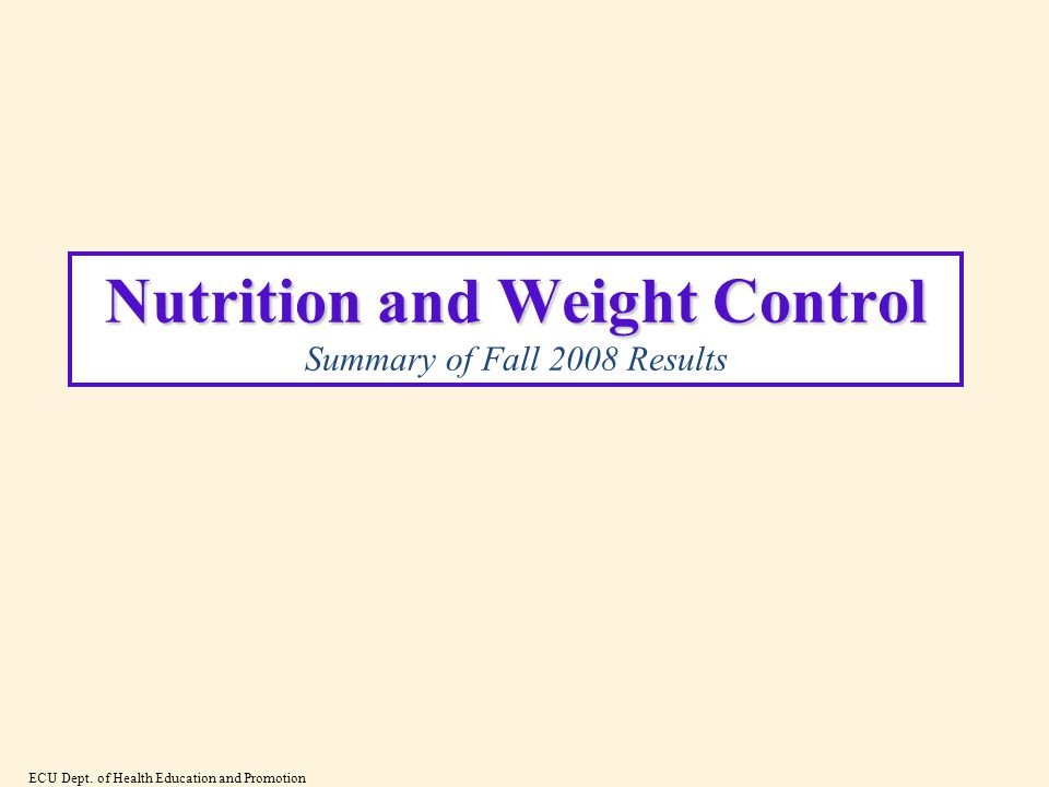 Nutrition and Weight Control Nutrition and Weight Control Summary of Fall 2008 Results ECU Dept.