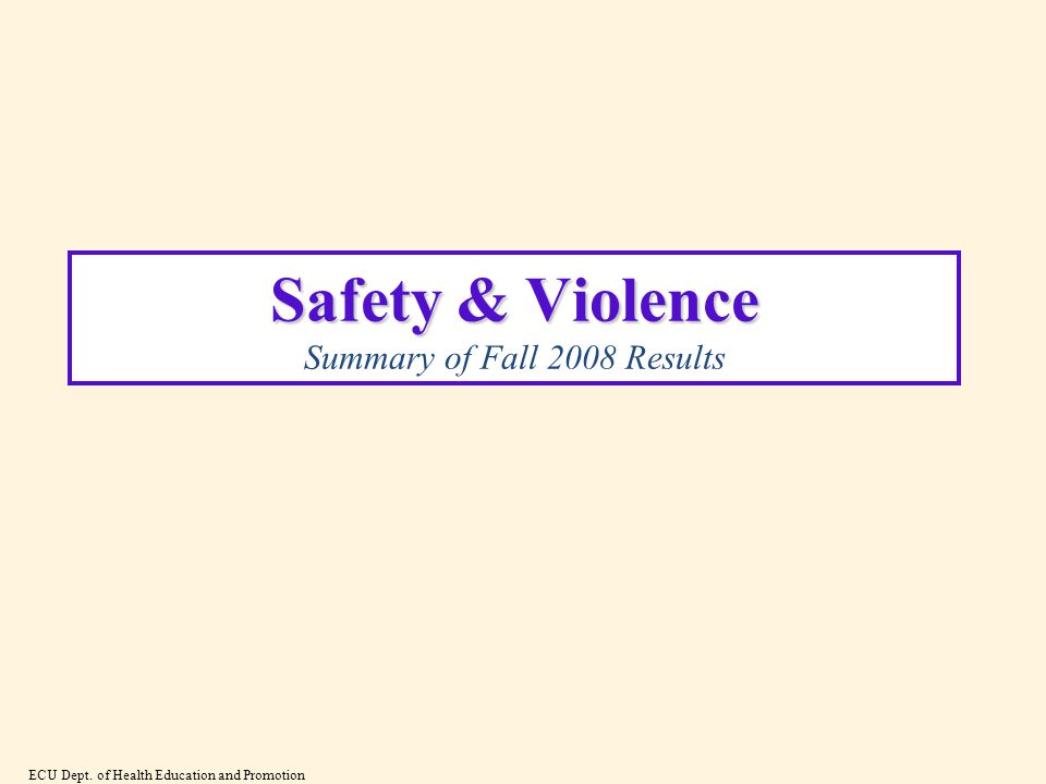 Safety & Violence Safety & Violence Summary of Fall 2008 Results ECU Dept.