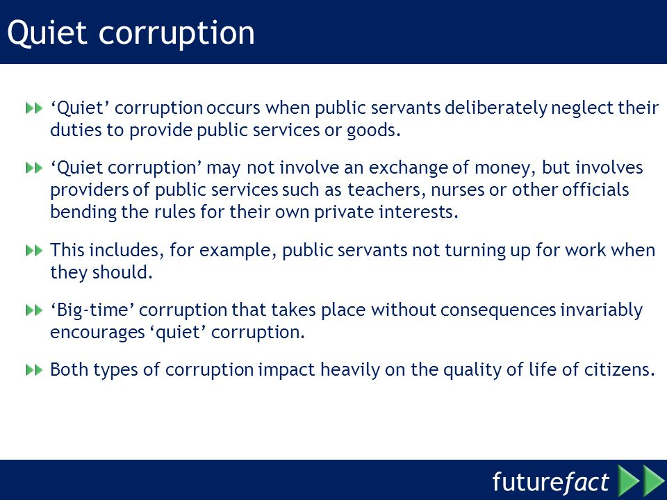 future fact Quiet corruption Quiet corruption occurs when public servants deliberately neglect their duties to provide public services or goods.