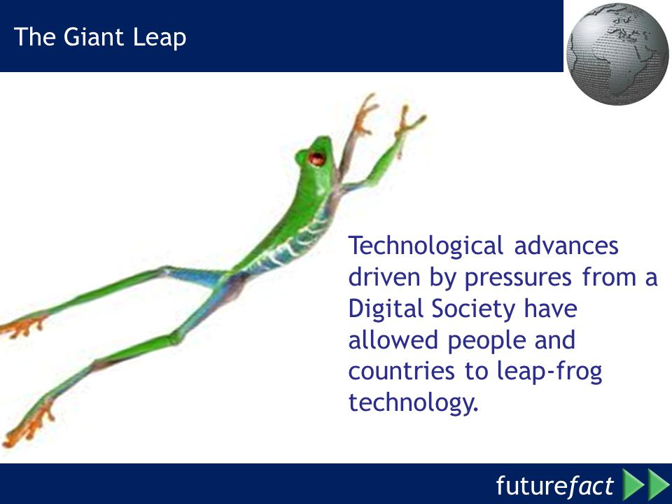 future fact Technological advances driven by pressures from a Digital Society have allowed people and countries to leap-frog technology.
