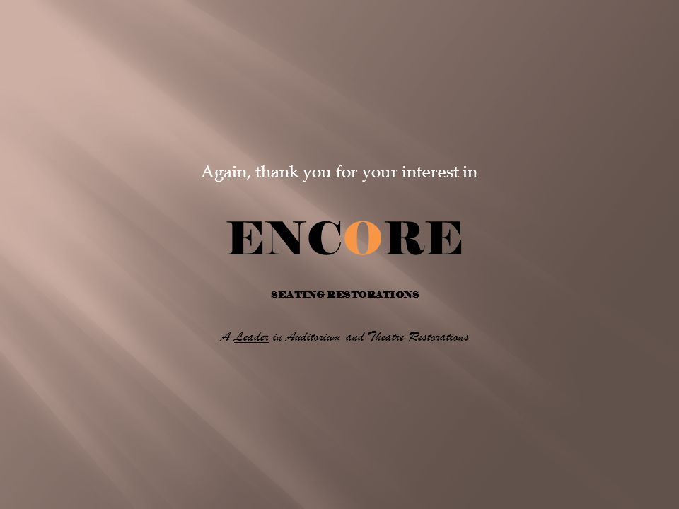 Again, thank you for your interest in ENCORE SEATING RESTORATIONS A Leader in Auditorium and Theatre Restorations