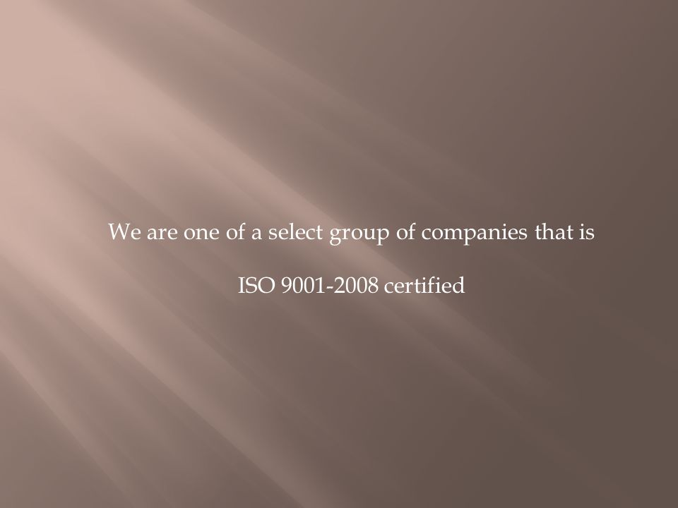 We are one of a select group of companies that is ISO 9001-2008 certified