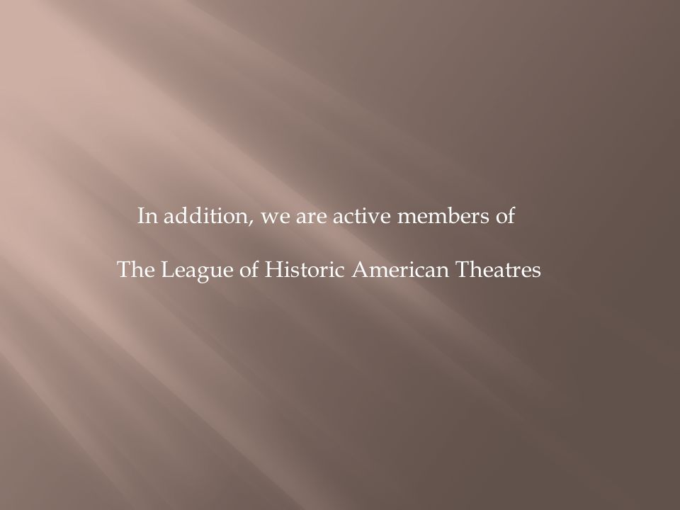 In addition, we are active members of The League of Historic American Theatres
