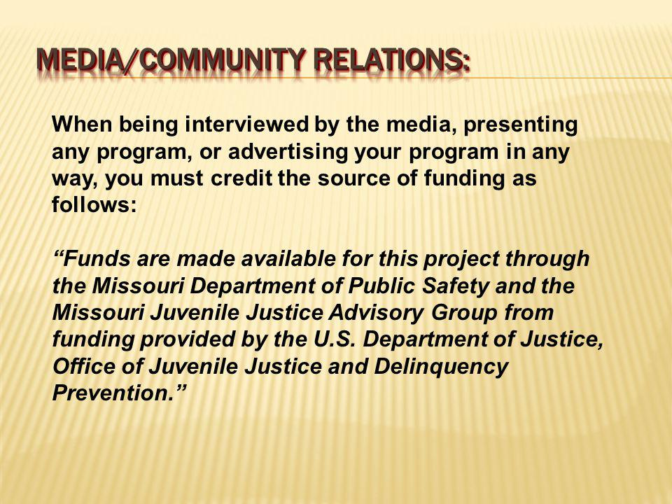 When being interviewed by the media, presenting any program, or advertising your program in any way, you must credit the source of funding as follows: Funds are made available for this project through the Missouri Department of Public Safety and the Missouri Juvenile Justice Advisory Group from funding provided by the U.S.