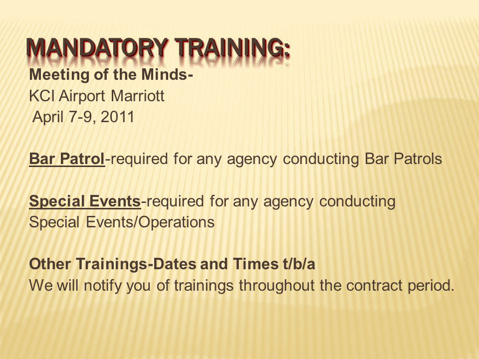 Meeting of the Minds- KCI Airport Marriott April 7-9, 2011 Bar Patrol-required for any agency conducting Bar Patrols Special Events-required for any agency conducting Special Events/Operations Other Trainings-Dates and Times t/b/a We will notify you of trainings throughout the contract period.