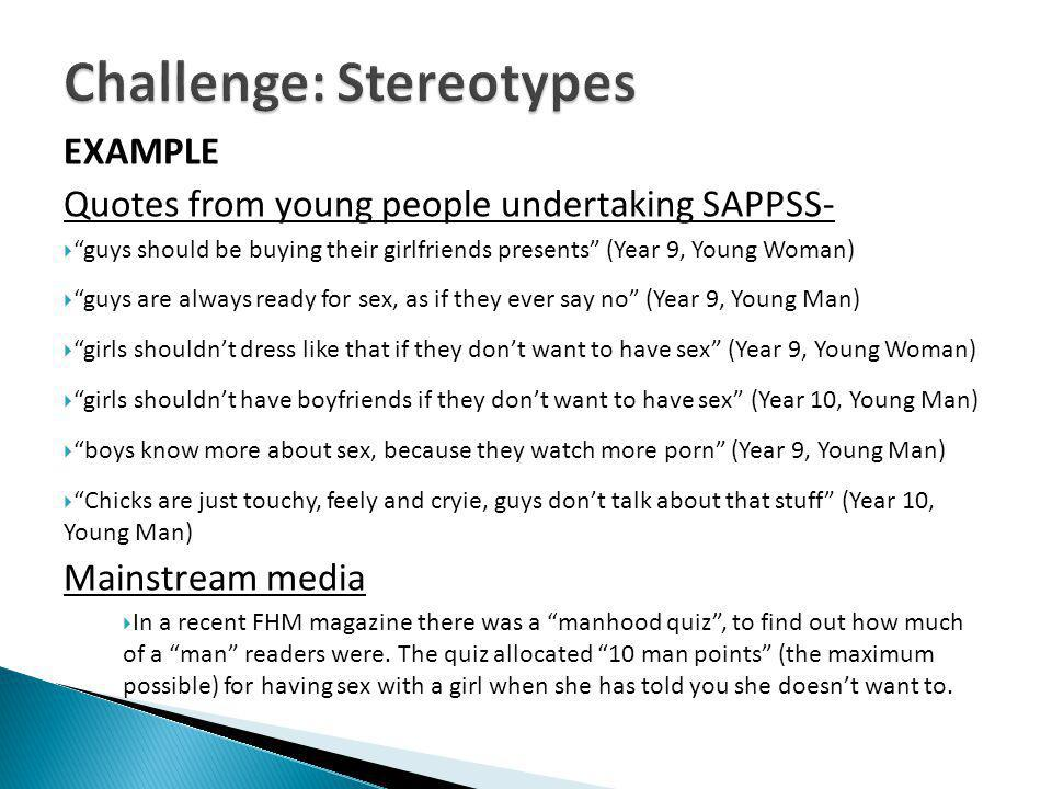 EXAMPLE Quotes from young people undertaking SAPPSS- guys should be buying their girlfriends presents (Year 9, Young Woman) guys are always ready for sex, as if they ever say no (Year 9, Young Man) girls shouldnt dress like that if they dont want to have sex (Year 9, Young Woman) girls shouldnt have boyfriends if they dont want to have sex (Year 10, Young Man) boys know more about sex, because they watch more porn (Year 9, Young Man) Chicks are just touchy, feely and cryie, guys dont talk about that stuff (Year 10, Young Man) Mainstream media In a recent FHM magazine there was a manhood quiz, to find out how much of a man readers were.