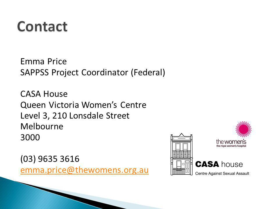 Emma Price SAPPSS Project Coordinator (Federal) CASA House Queen Victoria Womens Centre Level 3, 210 Lonsdale Street Melbourne 3000 (03) 9635 3616 emma.price@thewomens.org.au