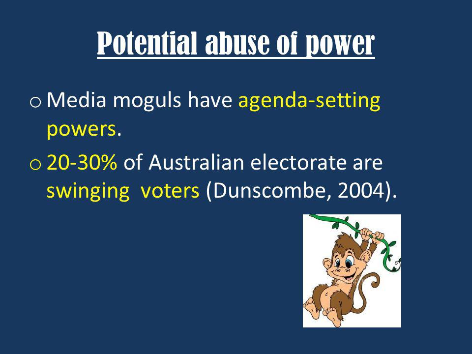 Potential abuse of power o Media moguls have agenda-setting powers. o 20-30% of Australian electorate are swinging voters (Dunscombe, 2004).