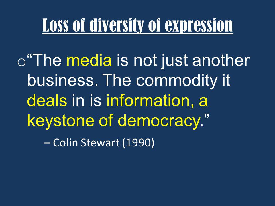 Loss of diversity of expression o The media is not just another business. The commodity it deals in is information, a keystone of democracy. – Colin S