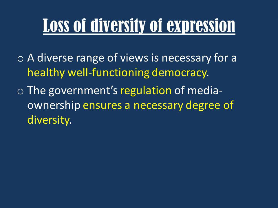 Loss of diversity of expression o A diverse range of views is necessary for a healthy well-functioning democracy.