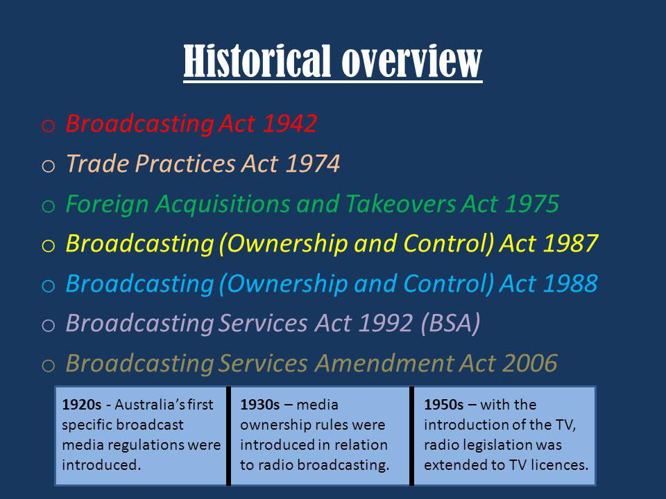 Historical overview o Broadcasting Act 1942 o Trade Practices Act 1974 o Foreign Acquisitions and Takeovers Act 1975 o Broadcasting (Ownership and Con