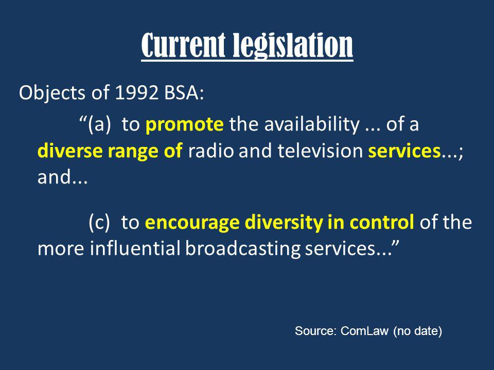 Current legislation Objects of 1992 BSA: (a) to promote the availability... of a diverse range of radio and television services...; and... (c) to enco