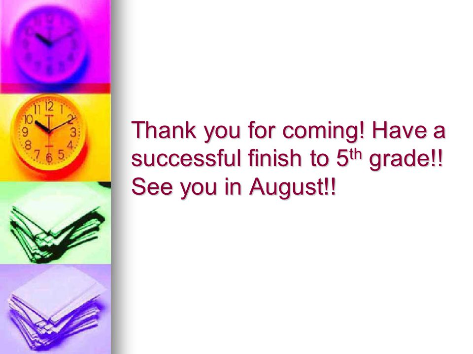 Thank you for coming! Have a successful finish to 5 th grade!! See you in August!!