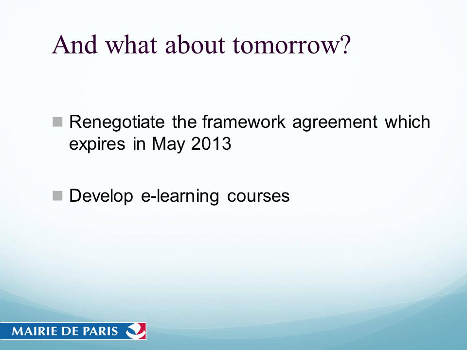 And what about tomorrow? Renegotiate the framework agreement which expires in May 2013 Develop e-learning courses