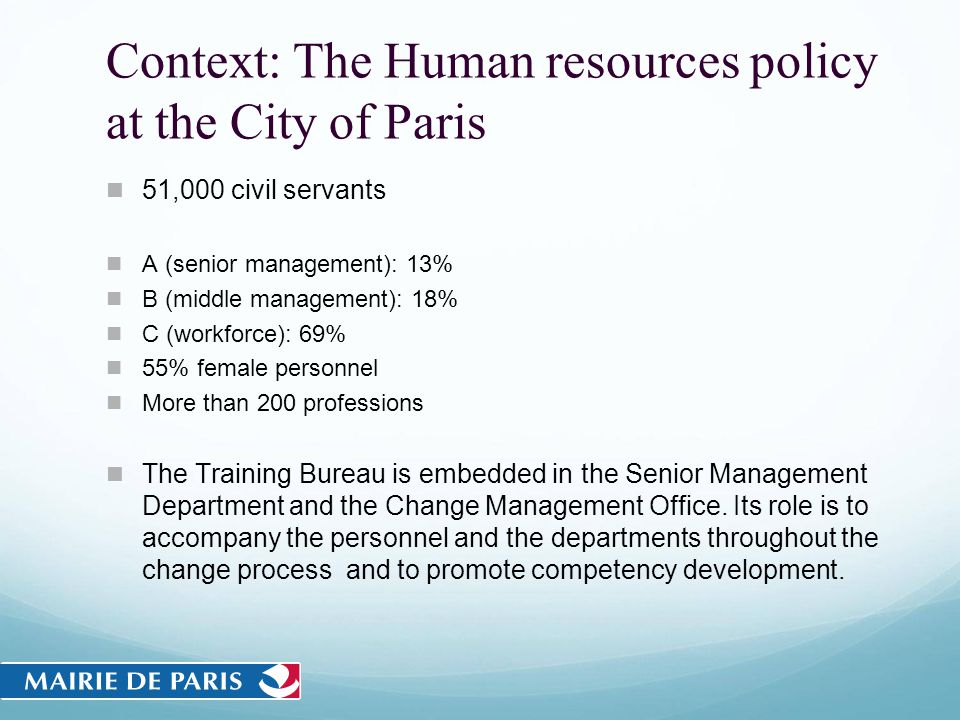 Context: The Human resources policy at the City of Paris 51,000 civil servants A (senior management): 13% B (middle management): 18% C (workforce): 69