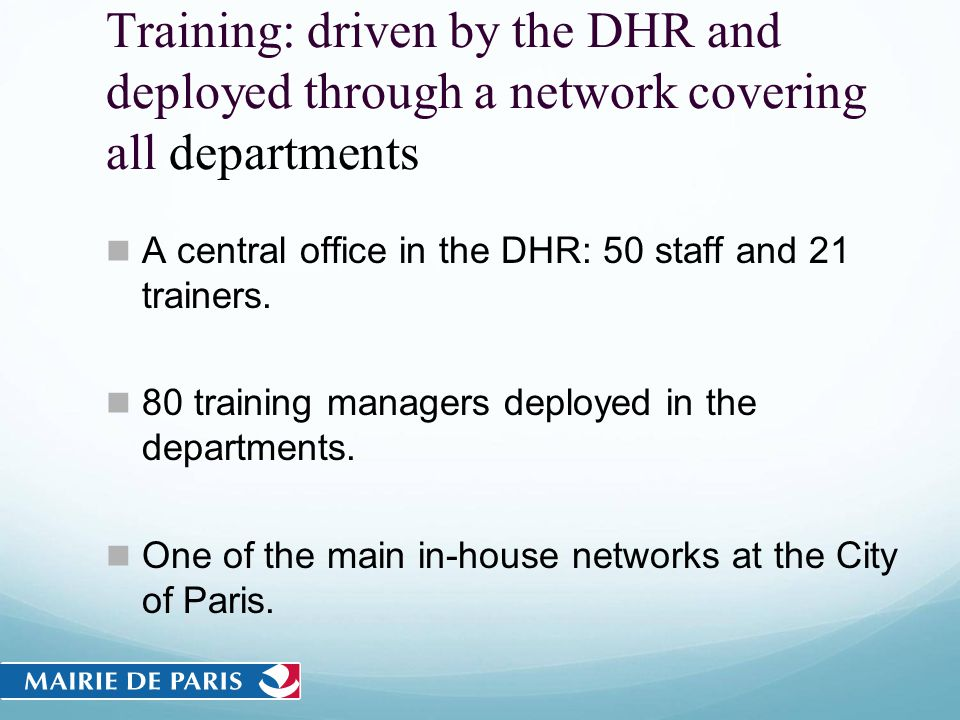 Training: driven by the DHR and deployed through a network covering all departments A central office in the DHR: 50 staff and 21 trainers. 80 training