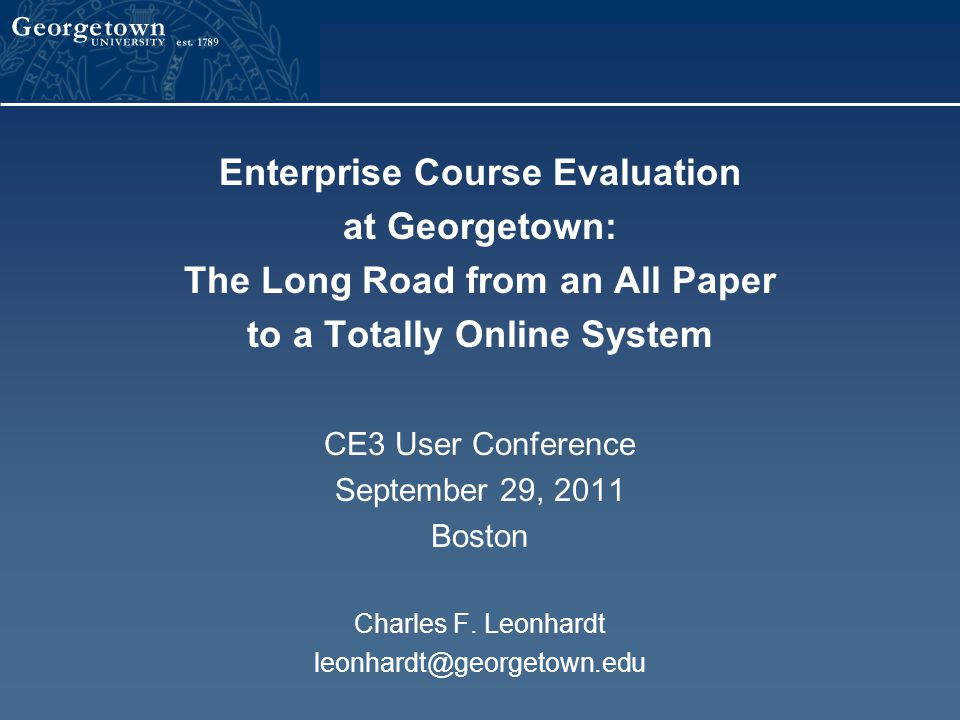 Enterprise Course Evaluation at Georgetown: The Long Road from an All Paper to a Totally Online System CE3 User Conference September 29, 2011 Boston Charles F.
