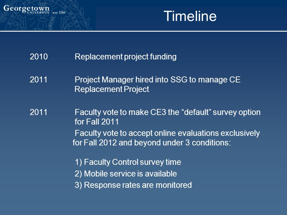 Timeline 2010Replacement project funding 2011Project Manager hired into SSG to manage CE Replacement Project 2011Faculty vote to make CE3 the default survey option for Fall 2011 Faculty vote to accept online evaluations exclusively for Fall 2012 and beyond under 3 conditions: 1) Faculty Control survey time 2) Mobile service is available 3) Response rates are monitored
