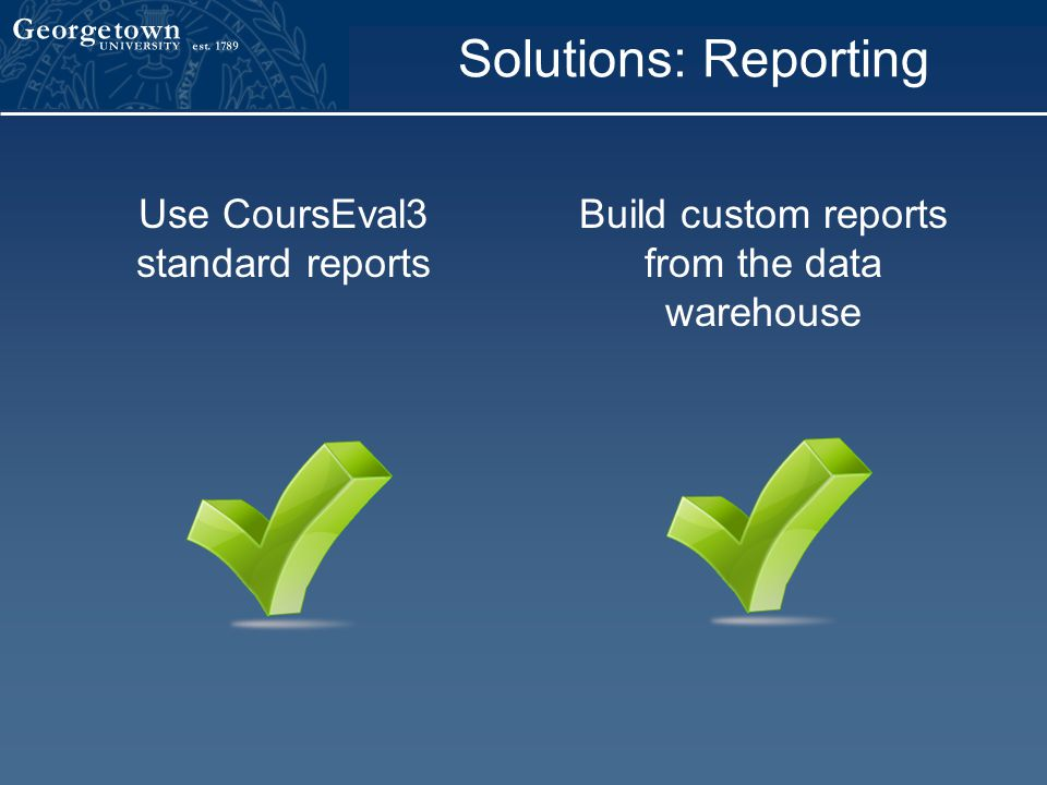 Solutions: Reporting Use CoursEval3 standard reports Build custom reports from the data warehouse