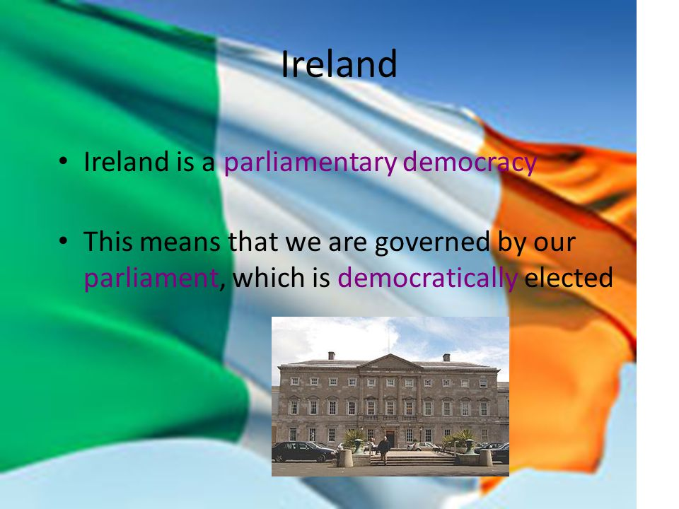 Ireland Ireland is a parliamentary democracy This means that we are governed by our parliament, which is democratically elected