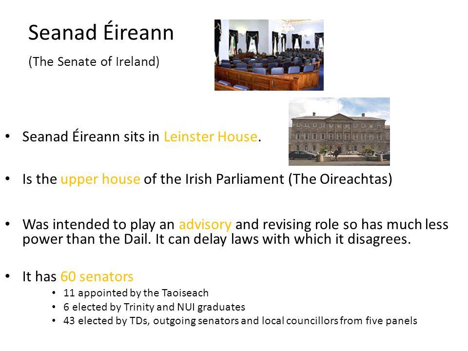 Seanad Éireann (The Senate of Ireland) Seanad Éireann sits in Leinster House. Is the upper house of the Irish Parliament (The Oireachtas) Was intended