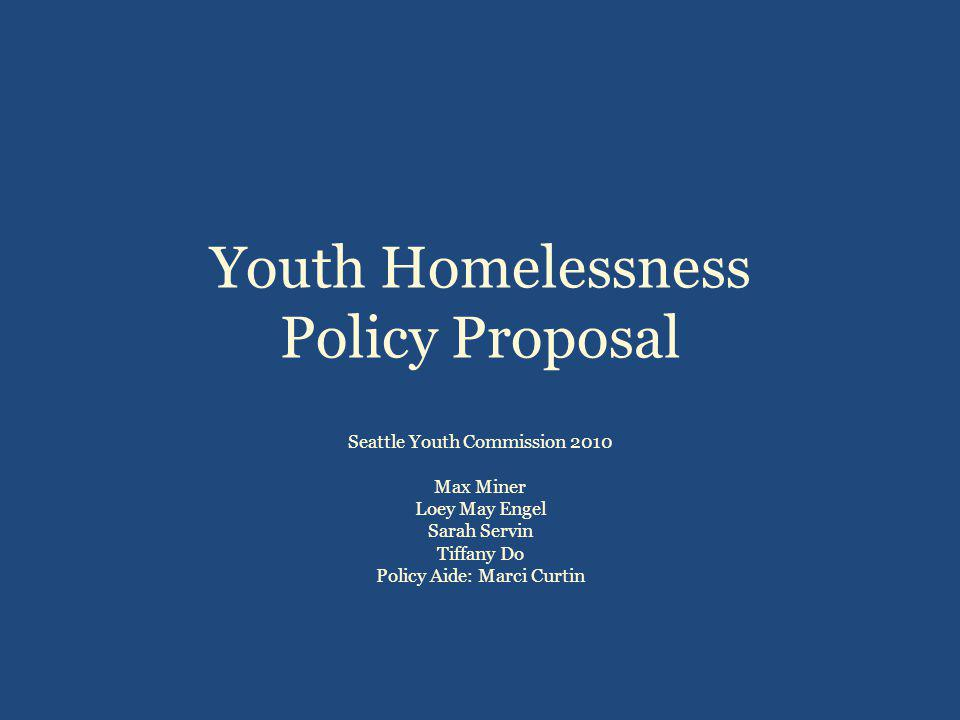 Youth Homelessness Policy Proposal Seattle Youth Commission 2010 Max Miner Loey May Engel Sarah Servin Tiffany Do Policy Aide: Marci Curtin