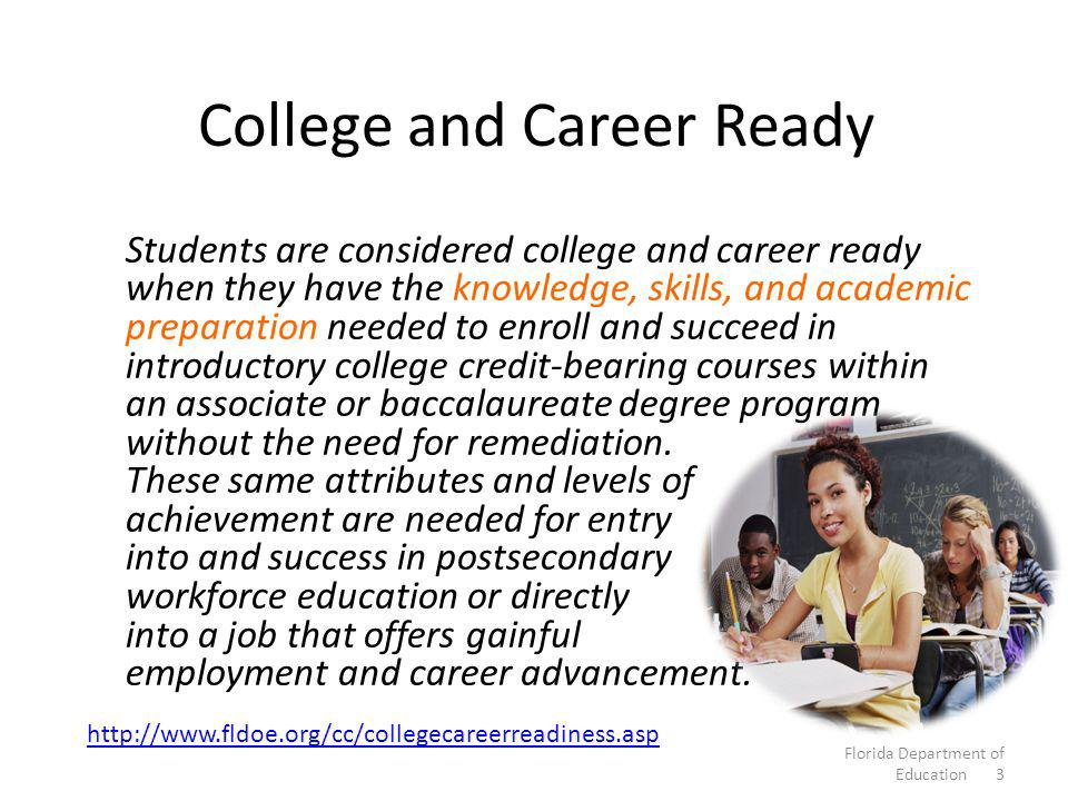College and Career Ready Students are considered college and career ready when they have the knowledge, skills, and academic preparation needed to enroll and succeed in introductory college credit-bearing courses within an associate or baccalaureate degree program without the need for remediation.