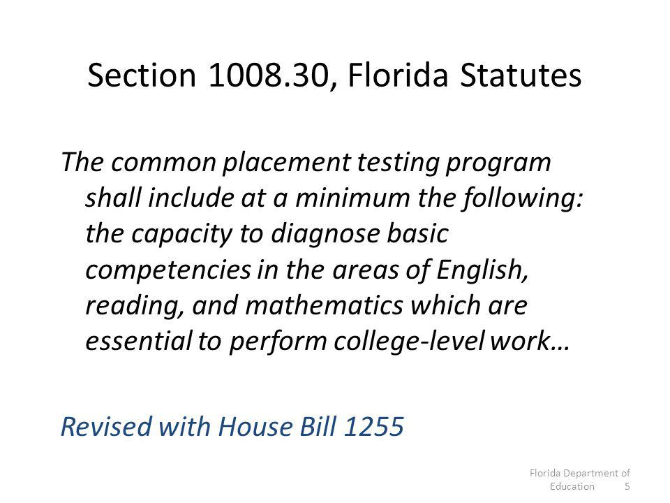 Section 1008.30, Florida Statutes The common placement testing program shall include at a minimum the following: the capacity to diagnose basic competencies in the areas of English, reading, and mathematics which are essential to perform college-level work… Revised with House Bill 1255 Florida Department of Education 5