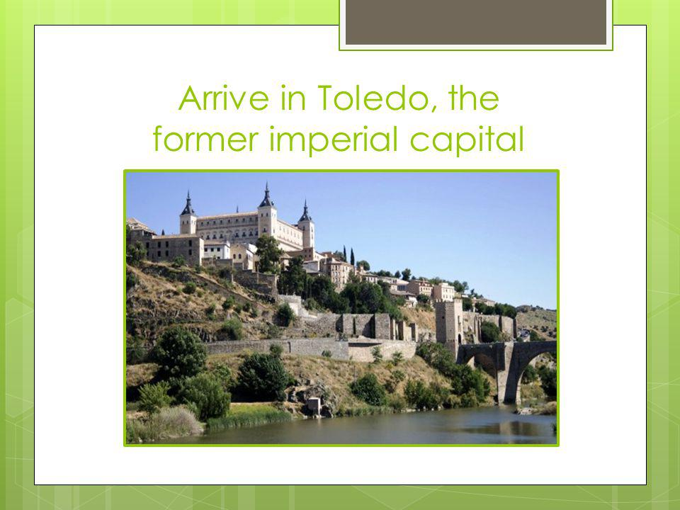 Arrive in Toledo, the former imperial capital