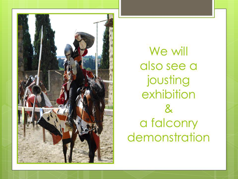 We will also see a jousting exhibition & a falconry demonstration