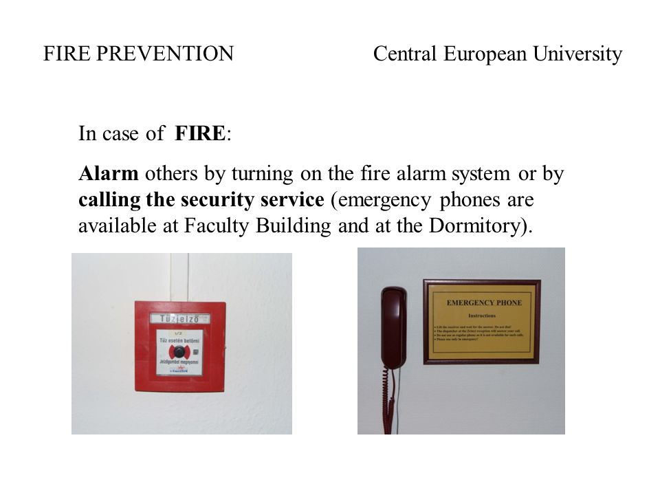 In case of FIRE: Alarm others by turning on the fire alarm system or by calling the security service (emergency phones are available at Faculty Building and at the Dormitory).