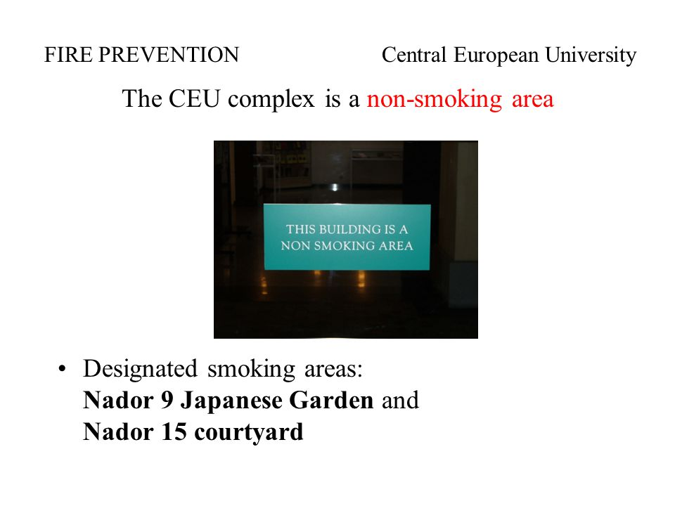 The CEU complex is a non-smoking area Designated smoking areas: Nador 9 Japanese Garden and Nador 15 courtyard FIRE PREVENTIONCentral European University