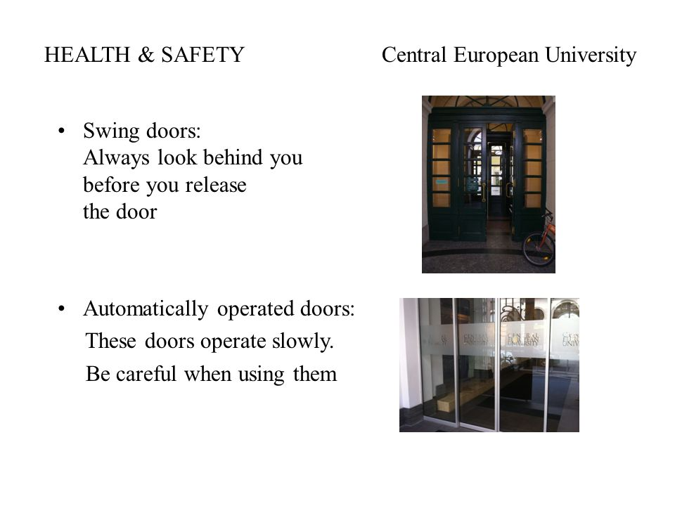 HEALTH & SAFETYCentral European University Swing doors: Always look behind you before you release the door Automatically operated doors: These doors operate slowly.