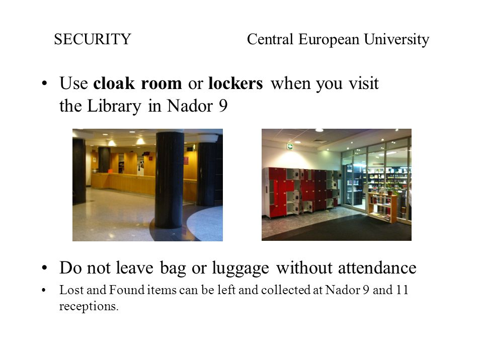 Use cloak room or lockers when you visit the Library in Nador 9 Do not leave bag or luggage without attendance Lost and Found items can be left and collected at Nador 9 and 11 receptions.