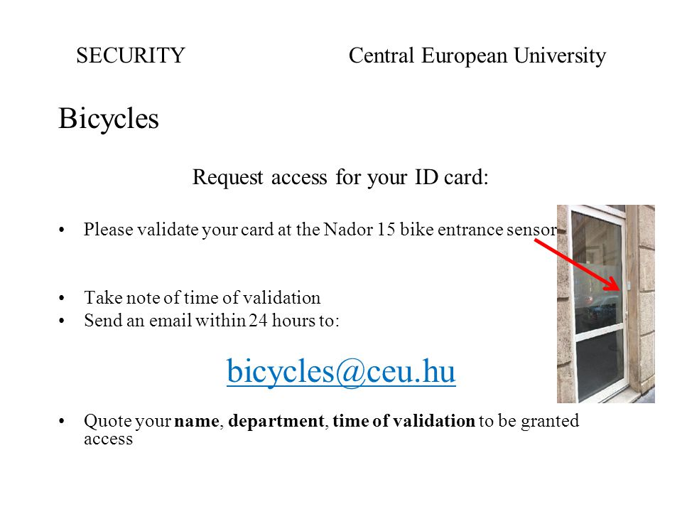 Bicycles Request access for your ID card: Please validate your card at the Nador 15 bike entrance sensor Take note of time of validation Send an email within 24 hours to: bicycles@ceu.hu Quote your name, department, time of validation to be granted access SECURITYCentral European University