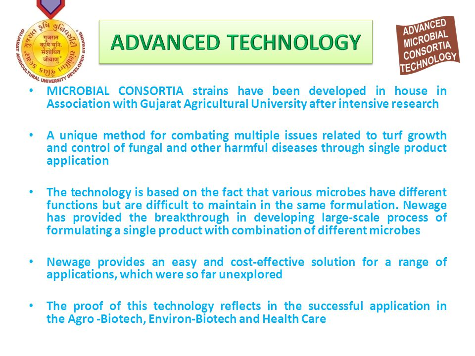 MICROBIAL CONSORTIA strains have been developed in house in Association with Gujarat Agricultural University after intensive research A unique method for combating multiple issues related to turf growth and control of fungal and other harmful diseases through single product application The technology is based on the fact that various microbes have different functions but are difficult to maintain in the same formulation.