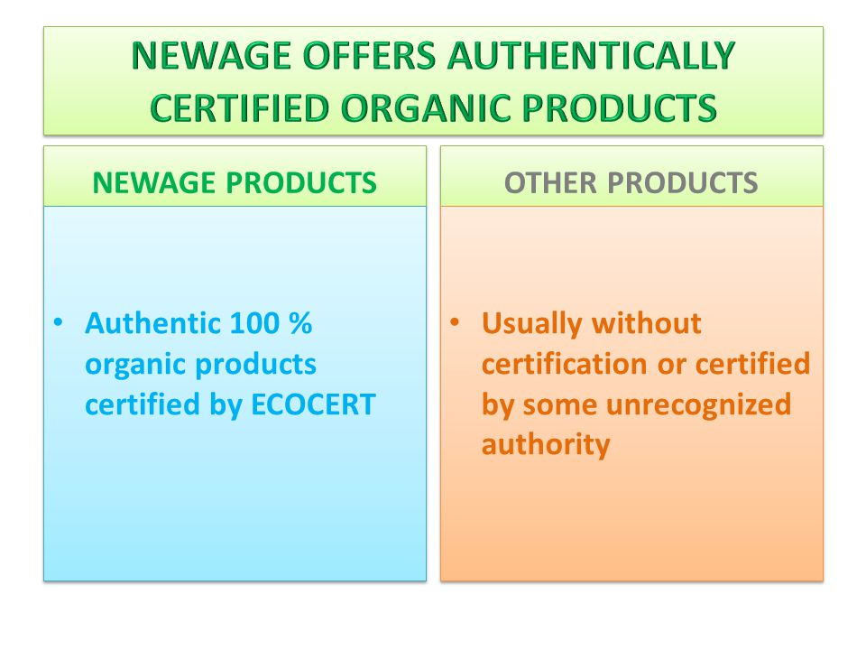 NEWAGE PRODUCTS Authentic 100 % organic products certified by ECOCERT OTHER PRODUCTS Usually without certification or certified by some unrecognized authority
