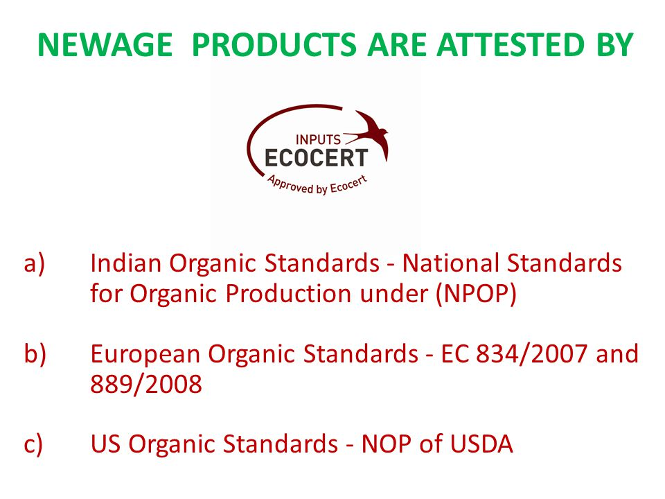 NEWAGE PRODUCTS ARE ATTESTED BY a)Indian Organic Standards - National Standards for Organic Production under (NPOP) b)European Organic Standards - EC 834/2007 and 889/2008 c)US Organic Standards - NOP of USDA